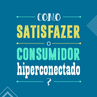 Desafio do marketing: satisfazer o consumidor hiperconectado