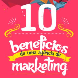 10 benefícios de uma agência de marketing!