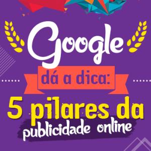 Google dá a dica: 5 pilares da publicidade online