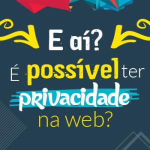 É possível ter privacidade na web?