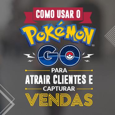 Como usar o Pokémon GO para atrair clientes e capturar vendas.