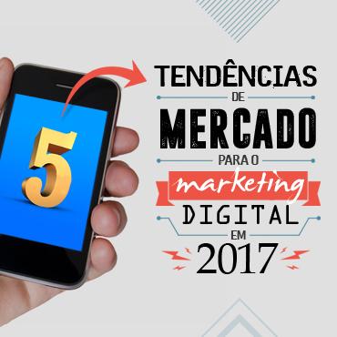 5 tendências de mercado para o Marketing Digital em 2017