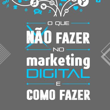 O que não fazer no marketing digital e como fazer